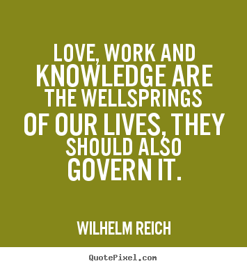 Quotes about love - Love, work and knowledge are the wellsprings of our lives,..