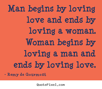 Man begins by loving love and ends by loving.. Remy De Gourmont good love quotes