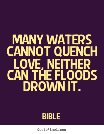 Quote about love - Many waters cannot quench love, neither can the floods..