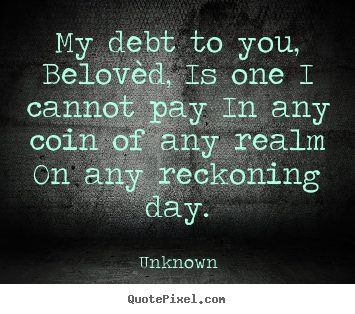 Unknown poster quotes - My debt to you, belovèd, is one i cannot pay in any coin.. - Love quote