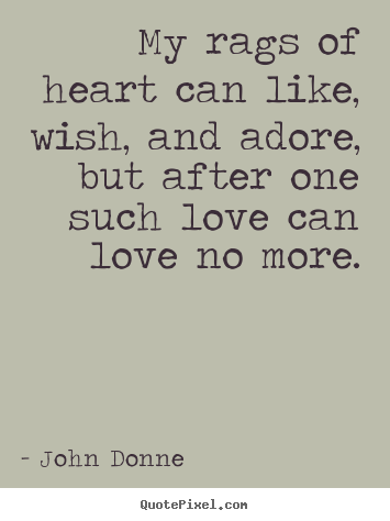 How to make picture quote about love - My rags of heart can like, wish, and adore, but after one..