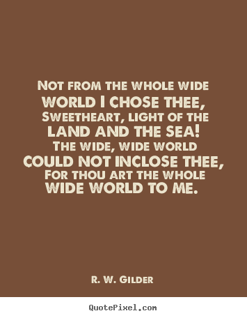 R. W. Gilder picture quotes - Not from the whole wide world i chose thee, sweetheart, light of.. - Love quote