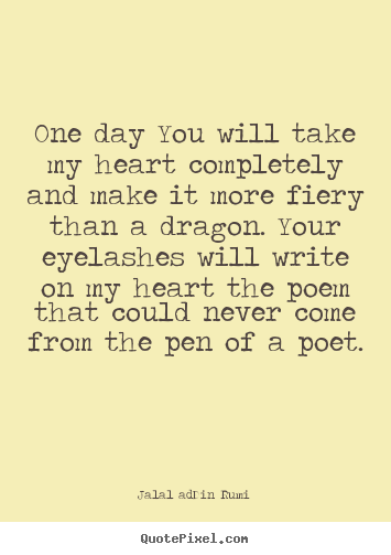 Quote about love - One day you will take my heart completely and make it more fiery than..