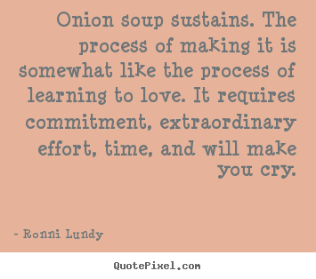 Create your own picture quotes about love - Onion soup sustains. the process of making it is somewhat like..