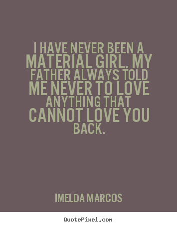 Imelda Marcos poster quotes - I have never been a material girl. my father always told.. - Love quotes