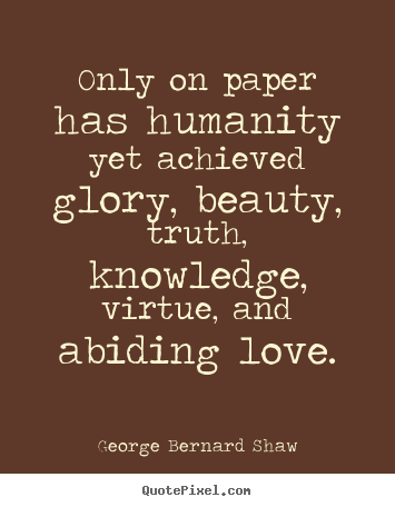 Quotes about love - Only on paper has humanity yet achieved glory,..