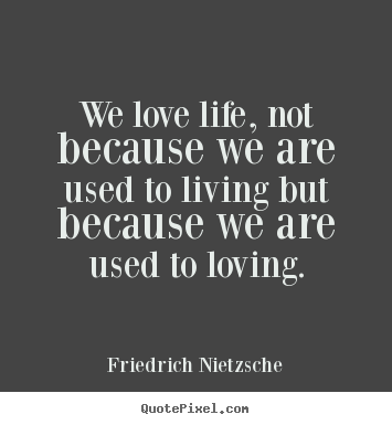 We love life, not because we are used to living but because we are used.. Friedrich Nietzsche good love quote