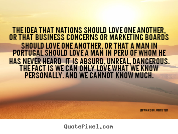 Edward M. Forster picture quotes - The idea that nations should love one another, or that.. - Love sayings