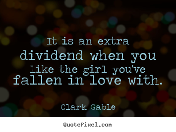Quotes about love - It is an extra dividend when you like the girl you've..