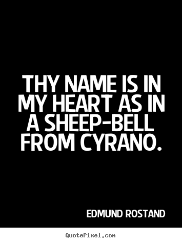 Edmund Rostand picture quotes - Thy name is in my heart as in a sheep-bell.. - Love quotes