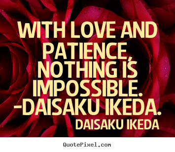 Create picture quotes about love - With love and patience, nothing is impossible...