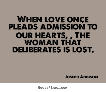 Love quotes - When love once pleads admission to our hearts,..