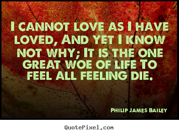 Design picture quotes about love - I cannot love as i have loved, and yet i know not why;..