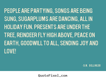 D.M.  Dellinger picture quote - People are partying, songs are being sung, sugarplums are dancing,.. - Love quote