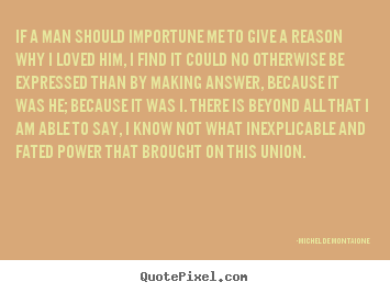 Michel De Montaigne picture quotes - If a man should importune me to give a reason why.. - Love quotes