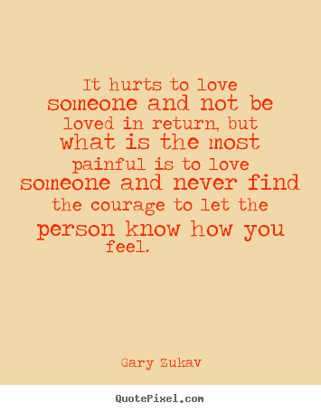 It hurts to love someone and not be loved in return,.. Gary Zukav  love quotes
