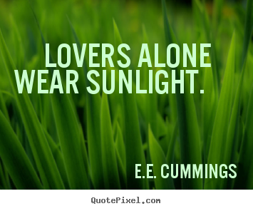 E.e. Cummings pictures sayings -  lovers alone wear sunlight.  - Love quotes