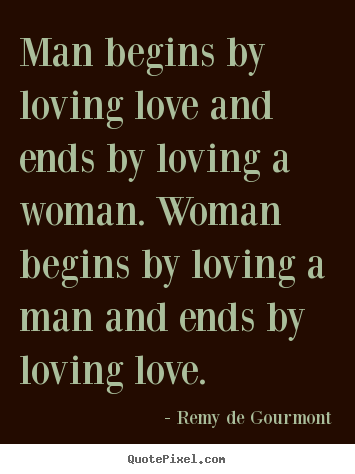 Love sayings - Man begins by loving love and ends by loving a woman. woman begins..
