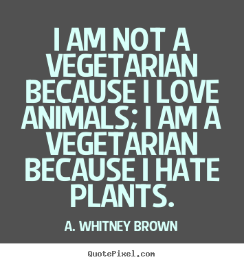 I am not a vegetarian because i love animals; i am.. A. Whitney Brown greatest love sayings
