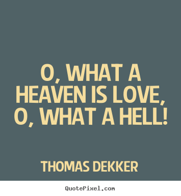 Love quote - O, what a heaven is love, o, what a hell!