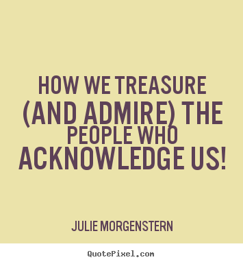 Julie Morgenstern image quotes - How we treasure (and admire) the people who acknowledge.. - Love quotes