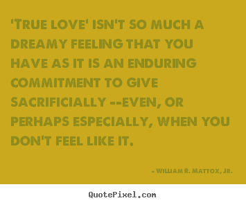 Create your own picture quotes about love - 'true love' isn't so much a dreamy feeling that you have as..