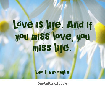 Leo F. Buscaglia image quotes - Love is life. and if you miss love, you miss life. - Love quote