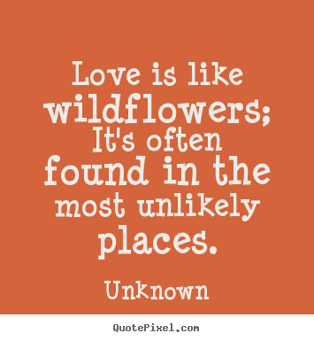 Love quotes - Love is like wildflowers; it's often found in the most unlikely..