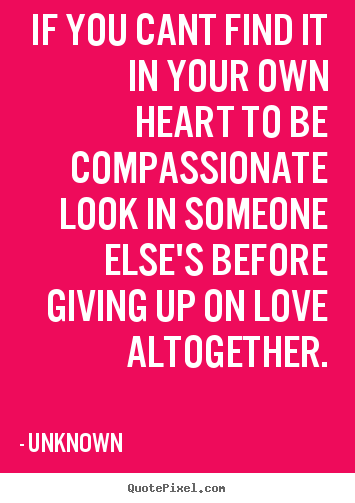 If you cant find it in your own heart to be compassionate look in.. Unknown good love quotes