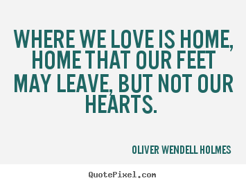 Love quotes - Where we love is home, home that our feet may leave, but not..