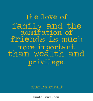 Charles Kuralt picture quotes - The love of family and the admiration of friends is much more.. - Love quotes