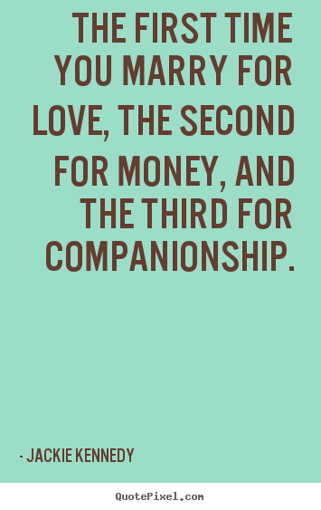 The first time you marry for love, the second for money, and.. Jackie Kennedy best love quote