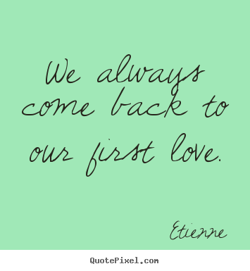 Love quotes - We always come back to our first love.