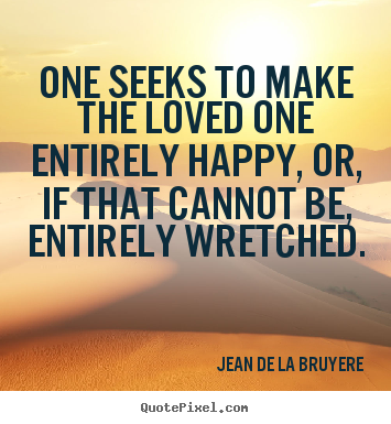 Love quotes - One seeks to make the loved one entirely happy, or, if that cannot..
