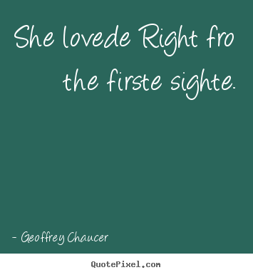 Love quotes - She lovede right fro the firste sighte.