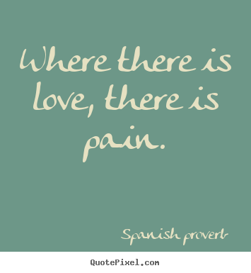 Love quote - Where there is love, there is pain.