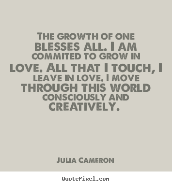 How to make picture quotes about love - The growth of one blesses all. i am commited to grow in love...