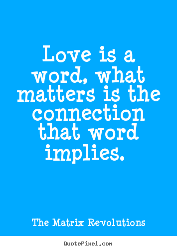 Design your own picture quotes about love - Love is a word, what matters is the connection that word implies.