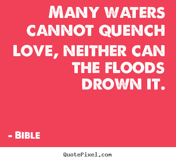Many waters cannot quench love, neither can the floods.. Bible  love quotes
