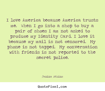 Quote about love - I love america because america trusts me. when..