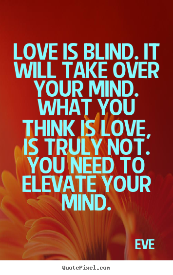 Eve picture quotes - Love is blind. it will take over your mind. what you think is.. - Love quotes