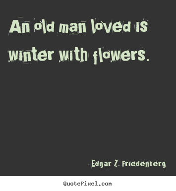 Create picture quotes about love - An old man loved is winter with flowers.