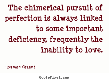 Bernard Grasset picture quotes - The chimerical pursuit of perfection is always linked to some.. - Love quotes
