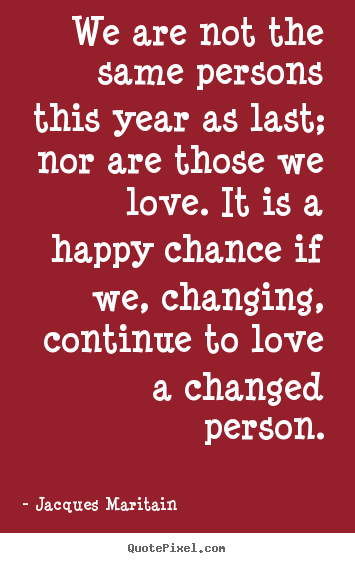 Jacques Maritain image quotes - We are not the same persons this year as.. - Love quotes
