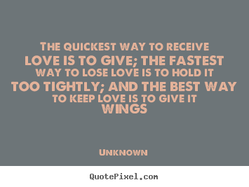Design picture quotes about love - The quickest way to receive love is to give; the fastest..