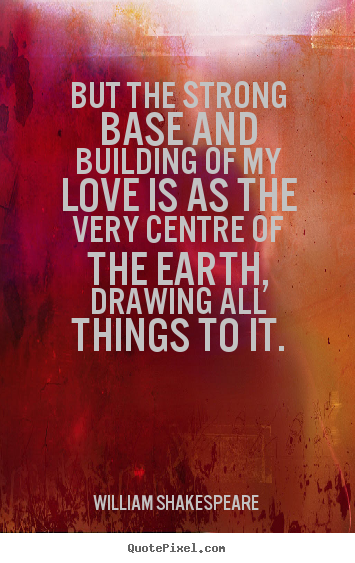 William Shakespeare  picture quotes - But the strong base and building of my love is as.. - Love quotes