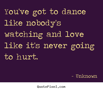 You've got to dance like nobody's watching and.. Unknown  love quote