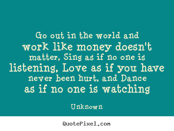 Unknown picture quotes - Go out in the world and work like money doesn't matter, sing as if no.. - Love quotes
