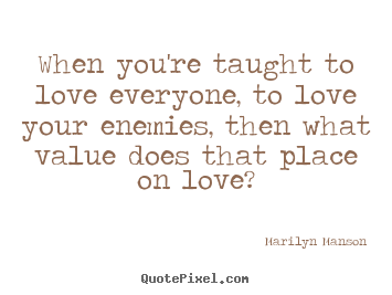 Love quotes - When you're taught to love everyone, to love your enemies,..