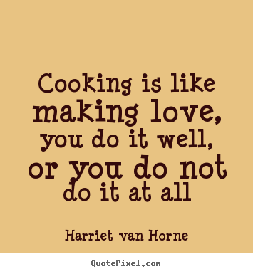 Love quotes - Cooking is like making love, you do it well, or..